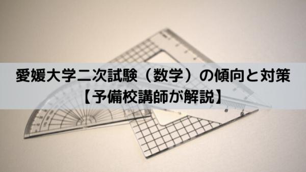 愛媛大学二次試験(数学)の傾向と対策【予備校講師が解説】