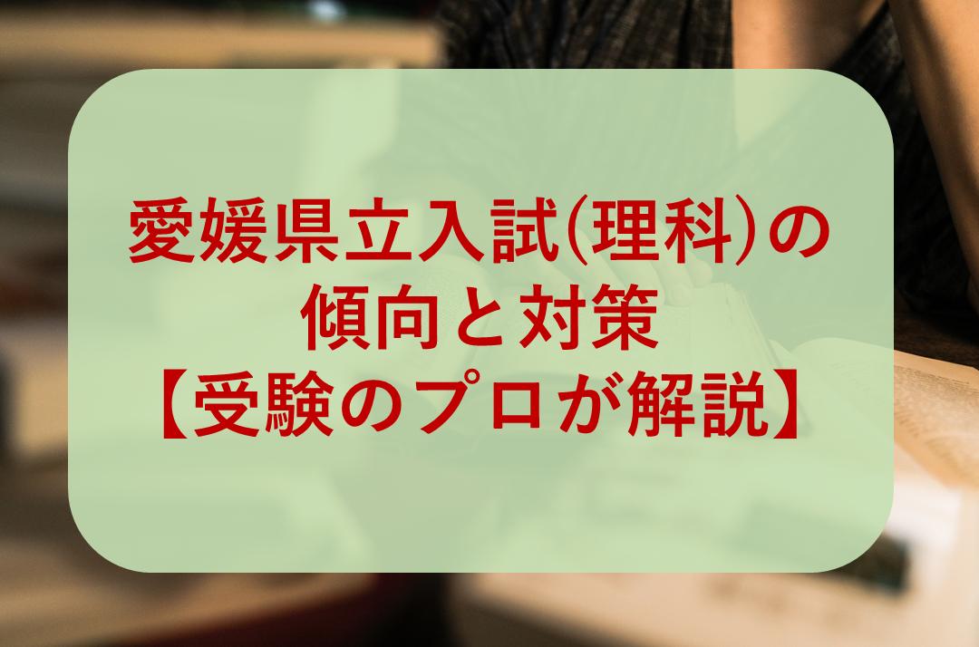 愛媛県立高校入試(理科)の傾向と対策【受験のプロが解説】